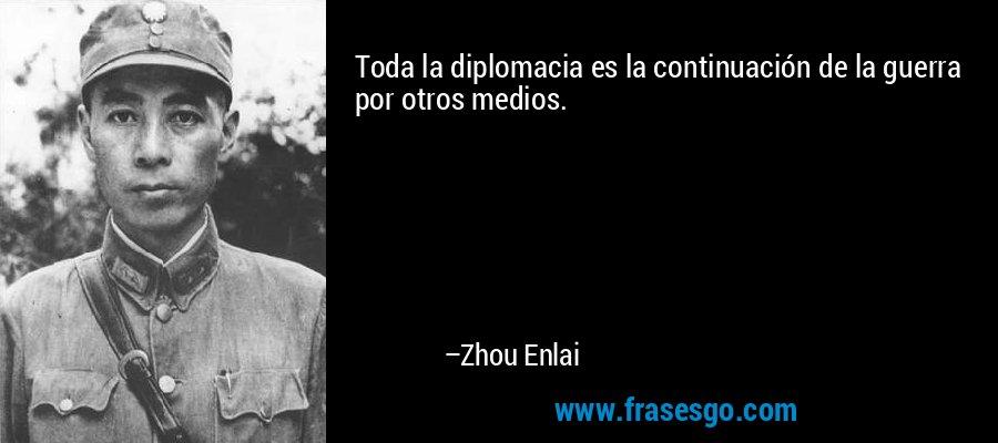 Toda la diplomacia es la continuación de la guerra por otros medios. – Zhou Enlai