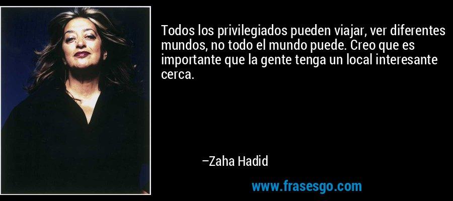 Todos los privilegiados pueden viajar, ver diferentes mundos, no todo el mundo puede. Creo que es importante que la gente tenga un local interesante cerca. – Zaha Hadid