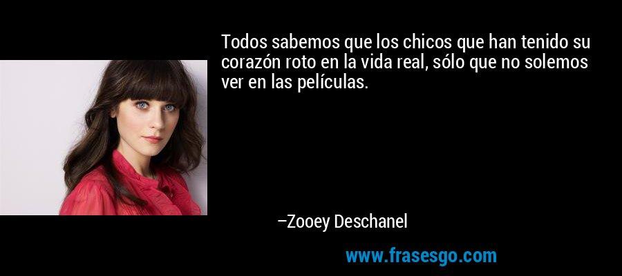 Todos sabemos que los chicos que han tenido su corazón roto en la vida real, sólo que no solemos ver en las películas. – Zooey Deschanel