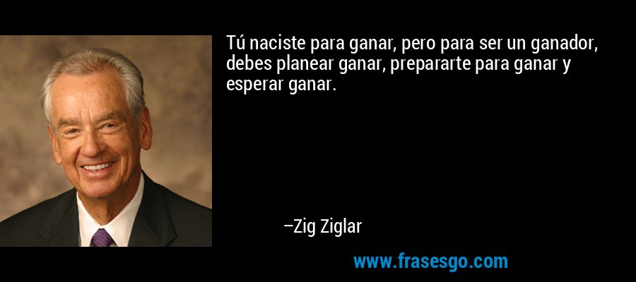 Tú naciste para ganar, pero para ser un ganador, debes planear ganar, prepararte para ganar y esperar ganar. – Zig Ziglar