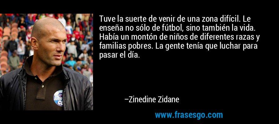 Tuve la suerte de venir de una zona difícil. Le enseña no sólo de fútbol, sino también la vida. Había un montón de niños de diferentes razas y familias pobres. La gente tenía que luchar para pasar el día. – Zinedine Zidane