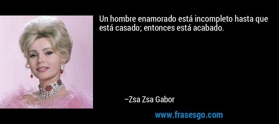 Un hombre enamorado está incompleto hasta que está casado; entonces está acabado. – Zsa Zsa Gabor