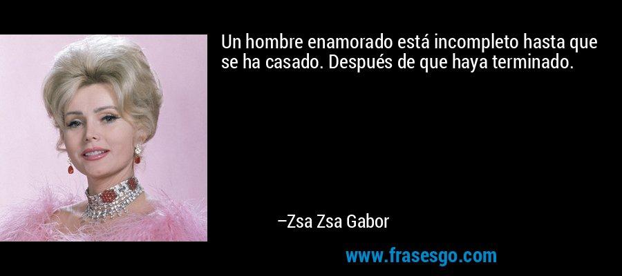 Un hombre enamorado está incompleto hasta que se ha casado. Después de que haya terminado. – Zsa Zsa Gabor