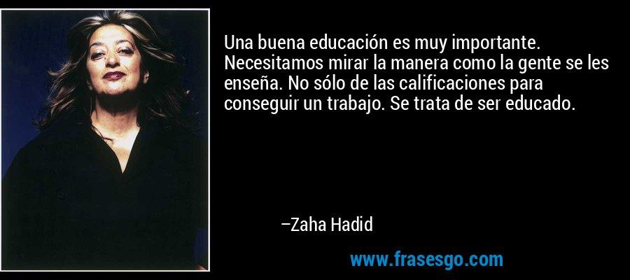 Una buena educación es muy importante. Necesitamos mirar la manera como la gente se les enseña. No sólo de las calificaciones para conseguir un trabajo. Se trata de ser educado. – Zaha Hadid
