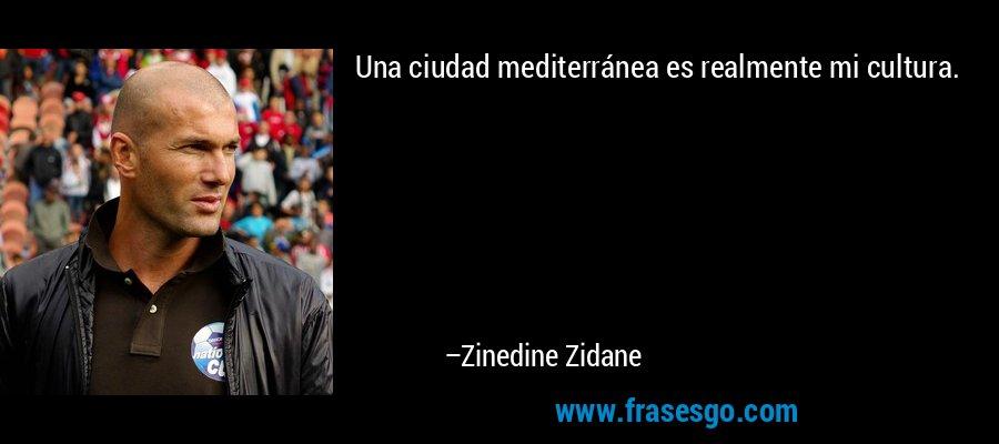 Una ciudad mediterránea es realmente mi cultura. – Zinedine Zidane