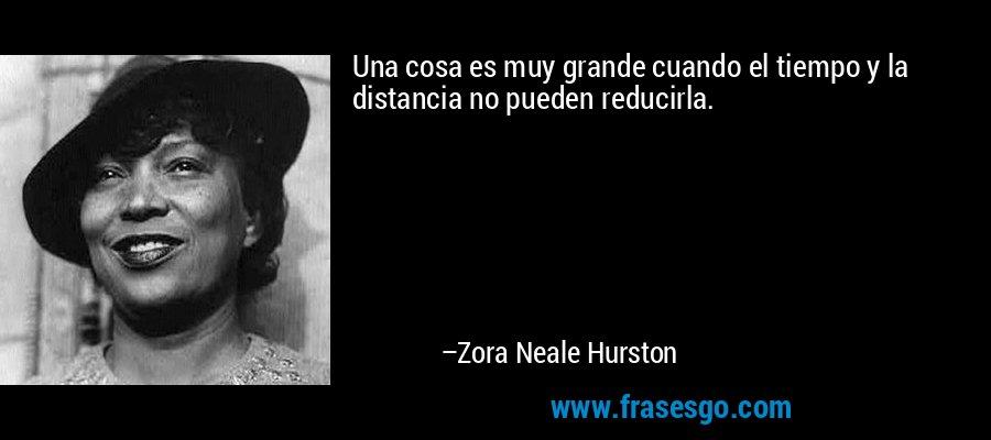 Una cosa es muy grande cuando el tiempo y la distancia no pueden reducirla. – Zora Neale Hurston