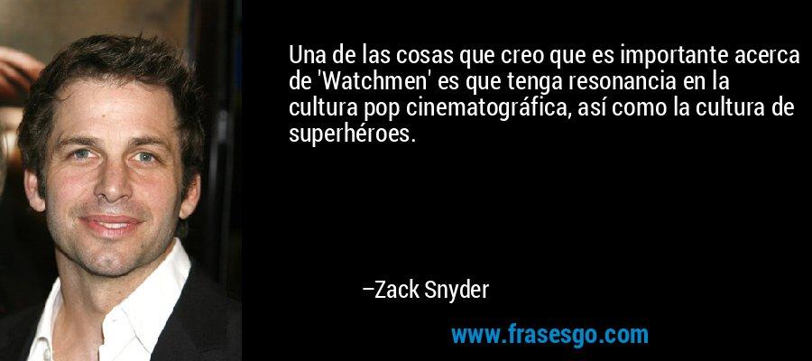 Una de las cosas que creo que es importante acerca de 'Watchmen' es que tenga resonancia en la cultura pop cinematográfica, así como la cultura de superhéroes. – Zack Snyder