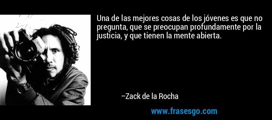 Una de las mejores cosas de los jóvenes es que no pregunta, que se preocupan profundamente por la justicia, y que tienen la mente abierta. – Zack de la Rocha