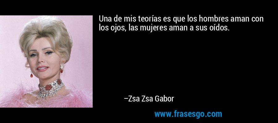 Una de mis teorías es que los hombres aman con los ojos, las mujeres aman a sus oídos. – Zsa Zsa Gabor