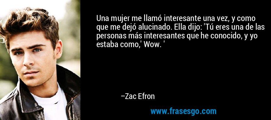 Una mujer me llamó interesante una vez, y como que me dejó alucinado. Ella dijo: 'Tú eres una de las personas más interesantes que he conocido, y yo estaba como,' Wow. ' – Zac Efron