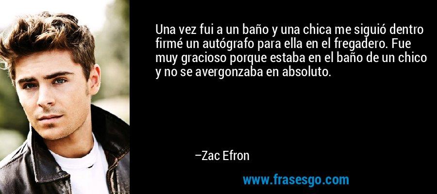 Una vez fui a un baño y una chica me siguió dentro firmé un autógrafo para ella en el fregadero. Fue muy gracioso porque estaba en el baño de un chico y no se avergonzaba en absoluto. – Zac Efron