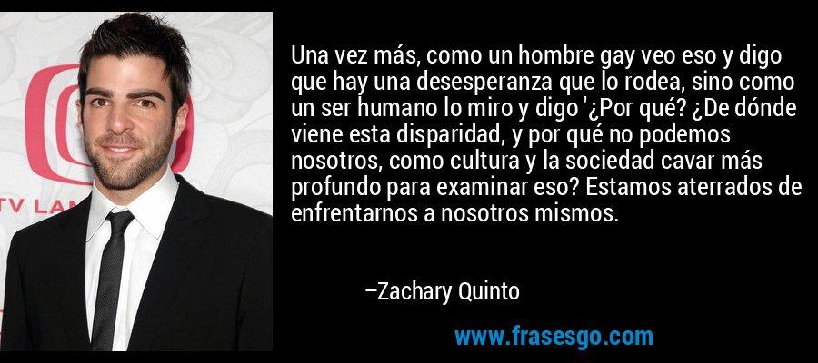 Una vez más, como un hombre gay veo eso y digo que hay una desesperanza que lo rodea, sino como un ser humano lo miro y digo '¿Por qué? ¿De dónde viene esta disparidad, y por qué no podemos nosotros, como cultura y la sociedad cavar más profundo para examinar eso? Estamos aterrados de enfrentarnos a nosotros mismos. – Zachary Quinto