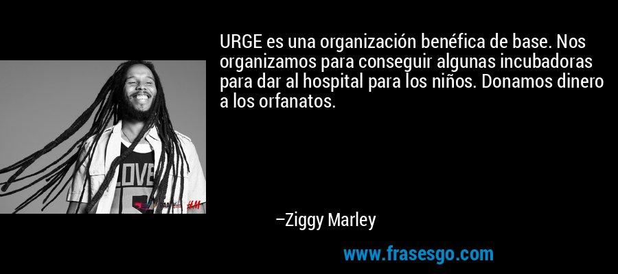 URGE es una organización benéfica de base. Nos organizamos para conseguir algunas incubadoras para dar al hospital para los niños. Donamos dinero a los orfanatos. – Ziggy Marley