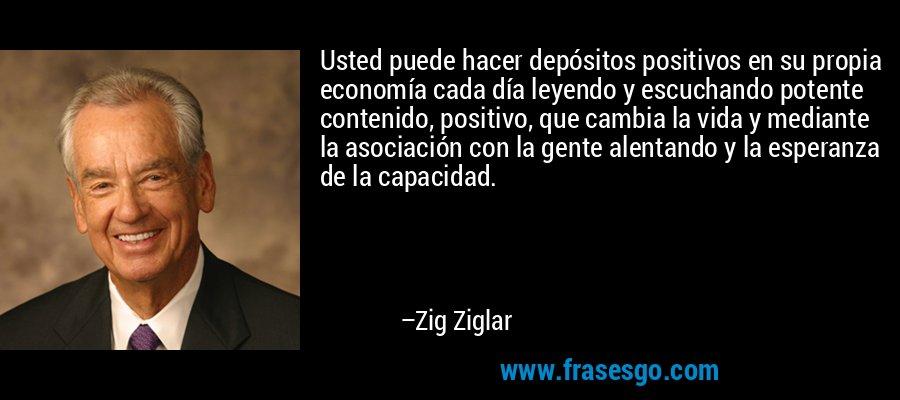 Usted puede hacer depósitos positivos en su propia economía cada día leyendo y escuchando potente contenido, positivo, que cambia la vida y mediante la asociación con la gente alentando y la esperanza de la capacidad. – Zig Ziglar