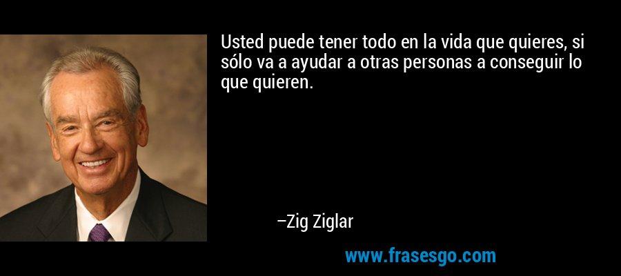 Usted puede tener todo en la vida que quieres, si sólo va a ayudar a otras personas a conseguir lo que quieren. – Zig Ziglar