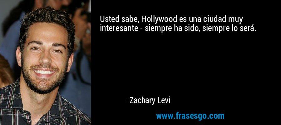Usted sabe, Hollywood es una ciudad muy interesante - siempre ha sido, siempre lo será. – Zachary Levi