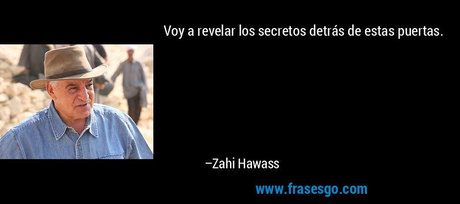 Voy a revelar los secretos detrás de estas puertas. – Zahi Hawass