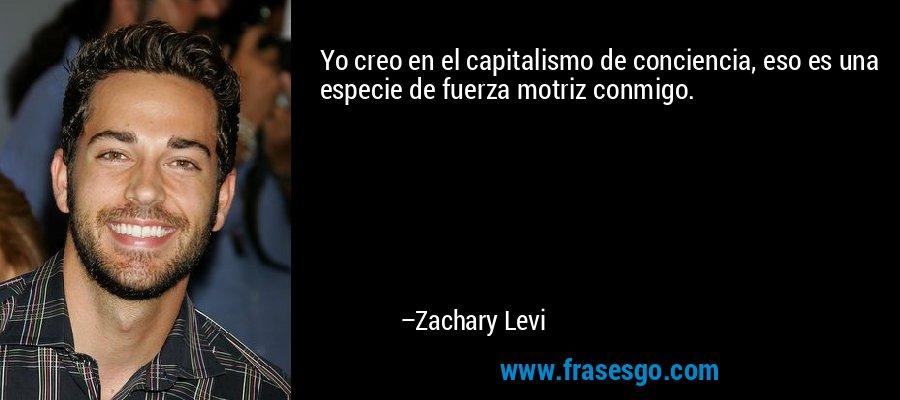 Yo creo en el capitalismo de conciencia, eso es una especie de fuerza motriz conmigo. – Zachary Levi