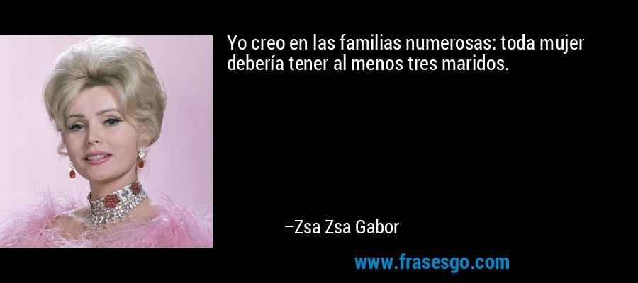 Yo creo en las familias numerosas: toda mujer debería tener al menos tres maridos. – Zsa Zsa Gabor