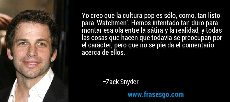 Yo creo que la cultura pop es sólo, como, tan listo para 'Watchmen'. Hemos intentado tan duro para montar esa ola entre la sátira y la realidad, y todas las cosas que hacen que todavía se preocupan por el carácter, pero que no se pierda el comentario acerca de ellos. – Zack Snyder