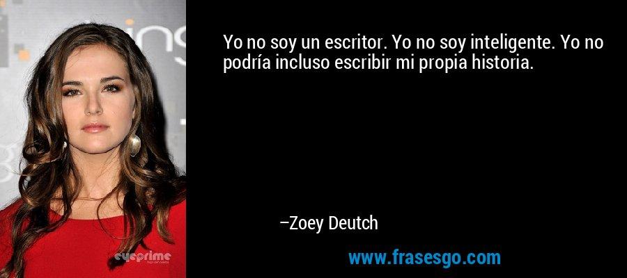 Yo no soy un escritor. Yo no soy inteligente. Yo no podría incluso escribir mi propia historia. – Zoey Deutch