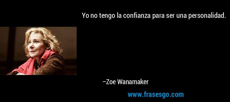 Yo no tengo la confianza para ser una personalidad. – Zoe Wanamaker