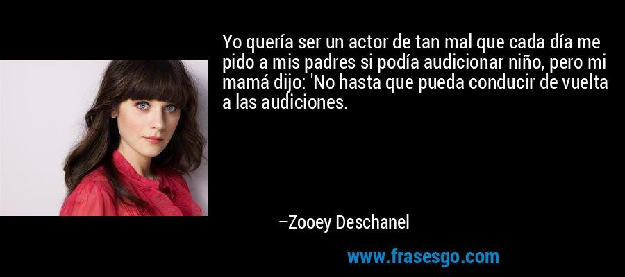 Yo quería ser un actor de tan mal que cada día me pido a mis padres si podía audicionar niño, pero mi mamá dijo: 'No hasta que pueda conducir de vuelta a las audiciones. – Zooey Deschanel