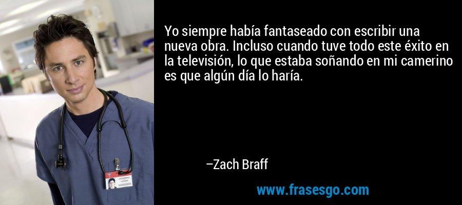 Yo siempre había fantaseado con escribir una nueva obra. Incluso cuando tuve todo este éxito en la televisión, lo que estaba soñando en mi camerino es que algún día lo haría. – Zach Braff