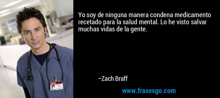 Yo soy de ninguna manera condena medicamento recetado para la salud mental. Lo he visto salvar muchas vidas de la gente. – Zach Braff