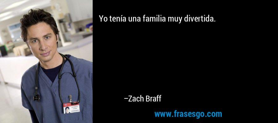 Yo tenía una familia muy divertida. – Zach Braff