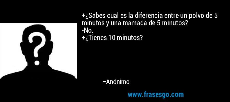+¿Sabes cual es la diferencia entre un polvo de 5 minutos y una mamada de 5 minutos? -No. +¿Tienes 10 minutos? – Anónimo