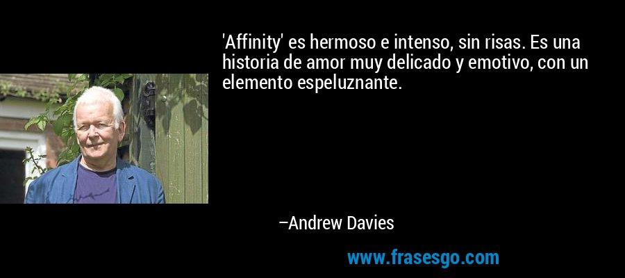 'Affinity' es hermoso e intenso, sin risas. Es una historia de amor muy delicado y emotivo, con un elemento espeluznante. – Andrew Davies