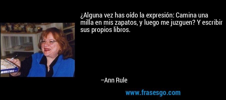 ¿Alguna vez has oído la expresión: Camina una milla en mis zapatos, y luego me juzguen? Y escribir sus propios libros. – Ann Rule