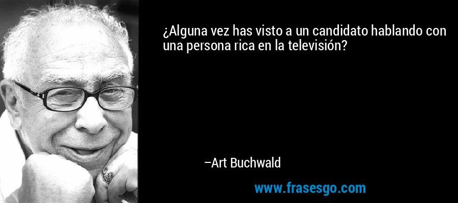 ¿Alguna vez has visto a un candidato hablando con una persona rica en la televisión? – Art Buchwald