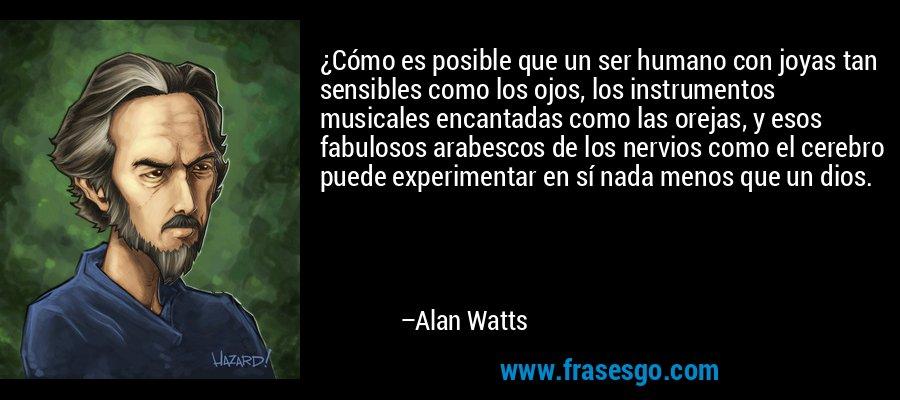 ¿Cómo es posible que un ser humano con joyas tan sensibles como los ojos, los instrumentos musicales encantadas como las orejas, y esos fabulosos arabescos de los nervios como el cerebro puede experimentar en sí nada menos que un dios. – Alan Watts