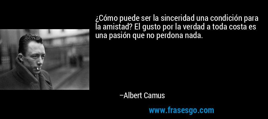 ¿Cómo puede ser la sinceridad una condición para la amistad? El gusto por la verdad a toda costa es una pasión que no perdona nada. – Albert Camus