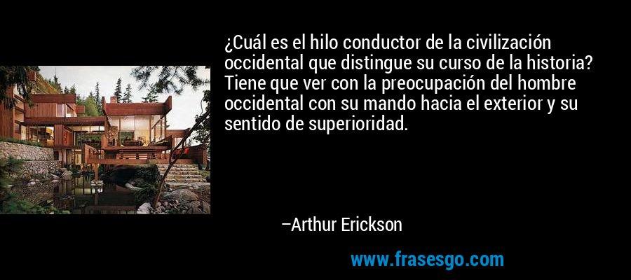 ¿Cuál es el hilo conductor de la civilización occidental que distingue su curso de la historia? Tiene que ver con la preocupación del hombre occidental con su mando hacia el exterior y su sentido de superioridad. – Arthur Erickson