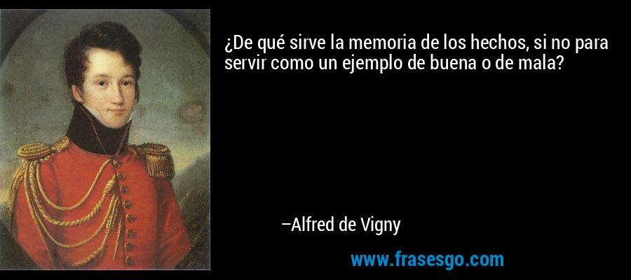 ¿De qué sirve la memoria de los hechos, si no para servir como un ejemplo de buena o de mala? – Alfred de Vigny