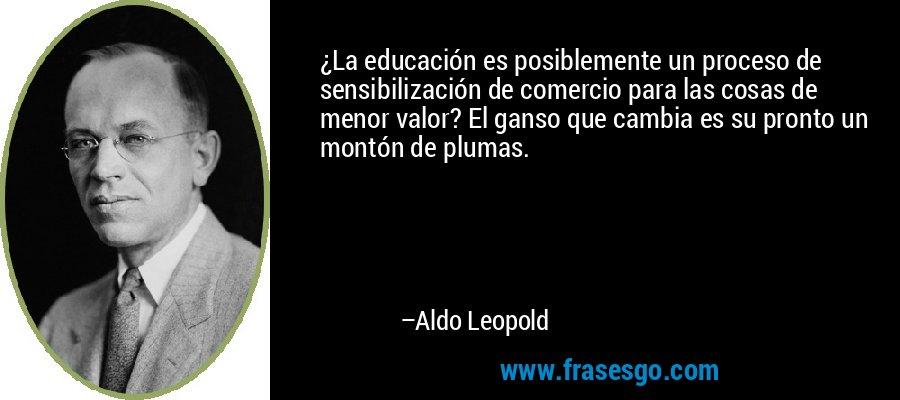 ¿La educación es posiblemente un proceso de sensibilización de comercio para las cosas de menor valor? El ganso que cambia es su pronto un montón de plumas. – Aldo Leopold