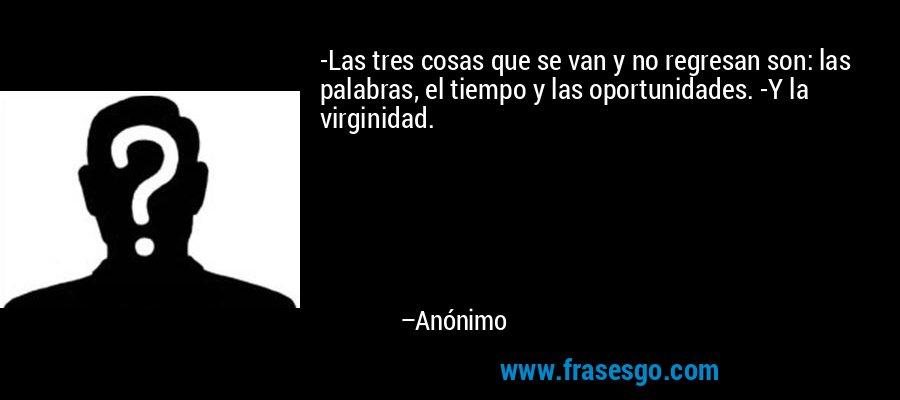 -Las tres cosas que se van y no regresan son: las palabras, el tiempo y las oportunidades. -Y la virginidad. – Anónimo