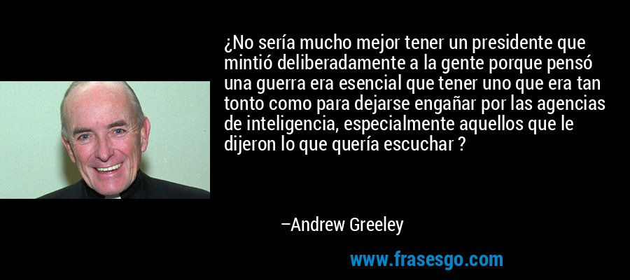 ¿No sería mucho mejor tener un presidente que mintió deliberadamente a la gente porque pensó una guerra era esencial que tener uno que era tan tonto como para dejarse engañar por las agencias de inteligencia, especialmente aquellos que le dijeron lo que quería escuchar ? – Andrew Greeley
