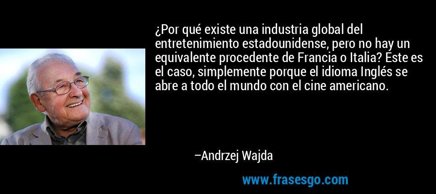 ¿Por qué existe una industria global del entretenimiento estadounidense, pero no hay un equivalente procedente de Francia o Italia? Este es el caso, simplemente porque el idioma Inglés se abre a todo el mundo con el cine americano. – Andrzej Wajda