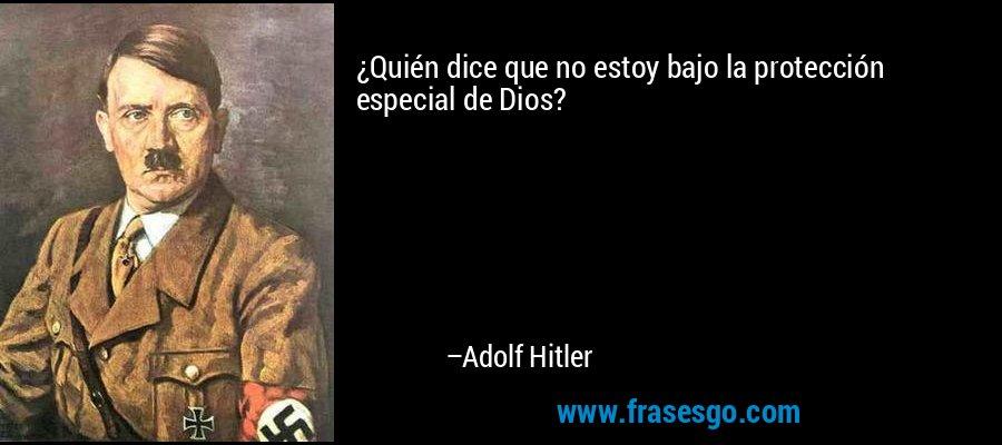 ¿Quién dice que no estoy bajo la protección especial de Dios? – Adolf Hitler