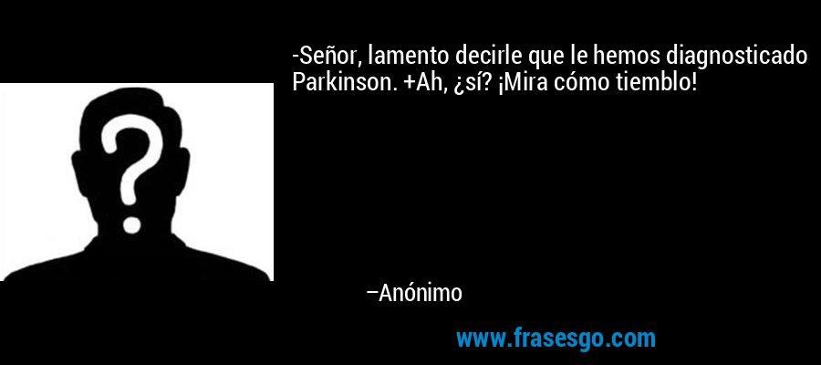 -Señor, lamento decirle que le hemos diagnosticado Parkinson. +Ah, ¿sí? ¡Mira cómo tiemblo! – Anónimo