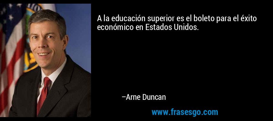 A la educación superior es el boleto para el éxito económico en Estados Unidos. – Arne Duncan