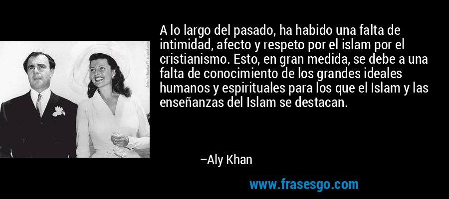 A lo largo del pasado, ha habido una falta de intimidad, afecto y respeto por el islam por el cristianismo. Esto, en gran medida, se debe a una falta de conocimiento de los grandes ideales humanos y espirituales para los que el Islam y las enseñanzas del Islam se destacan. – Aly Khan