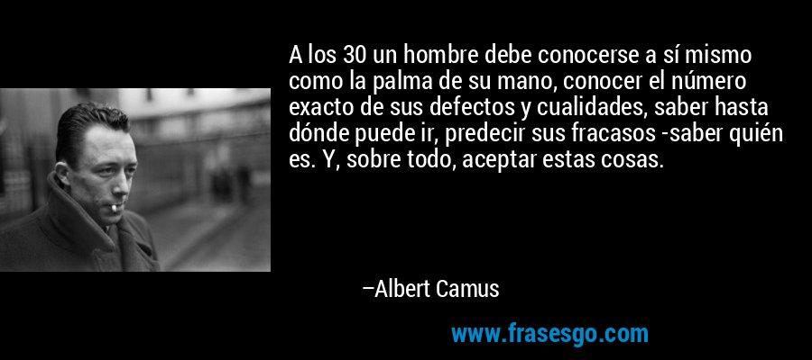 A los 30 un hombre debe conocerse a sí mismo como la palma de su mano, conocer el número exacto de sus defectos y cualidades, saber hasta dónde puede ir, predecir sus fracasos -saber quién es. Y, sobre todo, aceptar estas cosas. – Albert Camus