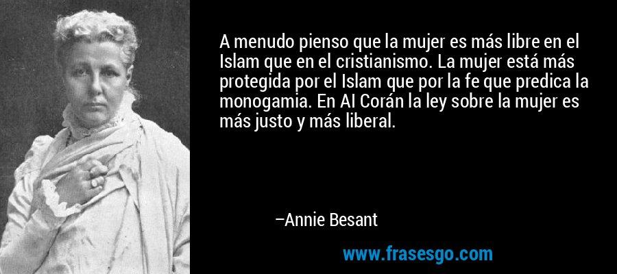 A menudo pienso que la mujer es más libre en el Islam que en el cristianismo. La mujer está más protegida por el Islam que por la fe que predica la monogamia. En AI Corán la ley sobre la mujer es más justo y más liberal. – Annie Besant