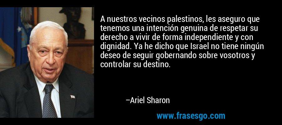 A nuestros vecinos palestinos, les aseguro que tenemos una intención genuina de respetar su derecho a vivir de forma independiente y con dignidad. Ya he dicho que Israel no tiene ningún deseo de seguir gobernando sobre vosotros y controlar su destino. – Ariel Sharon