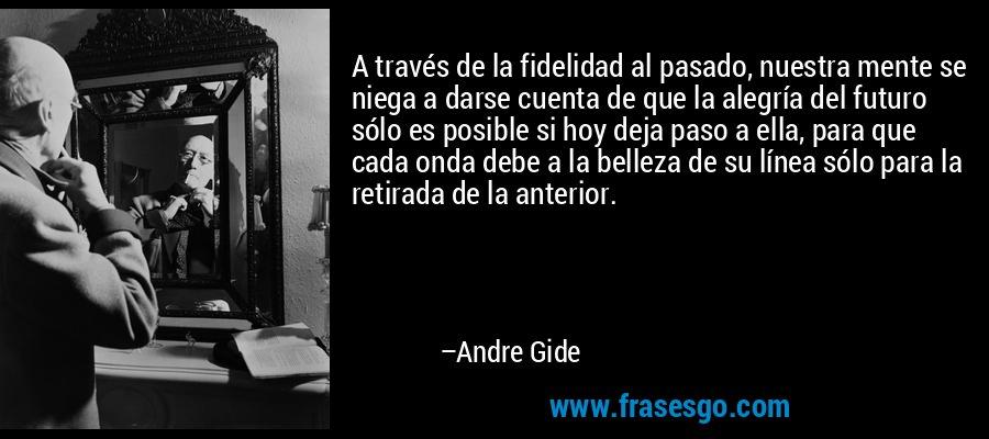 A través de la fidelidad al pasado, nuestra mente se niega a darse cuenta de que la alegría del futuro sólo es posible si hoy deja paso a ella, para que cada onda debe a la belleza de su línea sólo para la retirada de la anterior. – Andre Gide